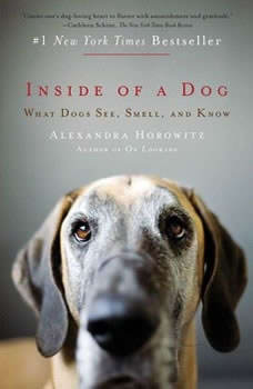 Inside of a Dog: What Dogs See, Smell, and Know What Dogs See, Smell, and Know, Alexandra Horowitz