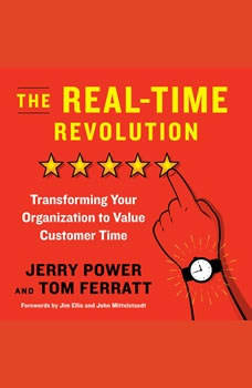 The Real-Time Revolution: Transforming Your Organization to Value Customer Time, Jerry  Power