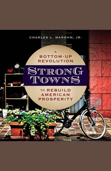 Strong Towns: A Bottom-Up Revolution to Rebuild American Prosperity, Jr. Marohn