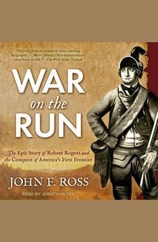 War on the Run: The Epic Story of Robert Rogers and the Conquest of America's First Frontier, John F. Ross