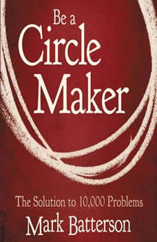 Be a Circle Maker: The Solution to 10,000 Problems The Solution to 10,000 Problems, Mark Batterson