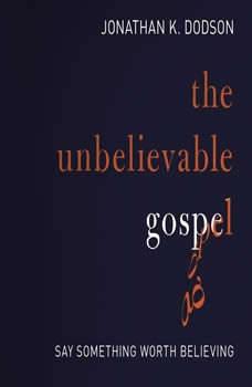 The Unbelievable Gospel: Say Something Worth Believing, Jonathan K. Dodson