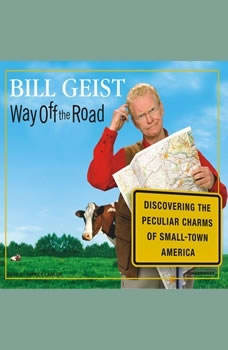 Way Off the Road: Discovering the Peculiar Charms of Small-Town America Discovering the Peculiar Charms of Small-Town America, Bill Geist