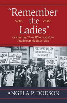 Remember the Ladies: Celebrating Those Who Fought for Freedom at the Ballot Box, Angela P. Dodson