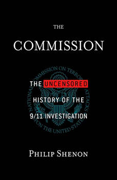 The Commission: WHAT WE DIDN'T KNOW ABOUT 9/11, Philip Shenon