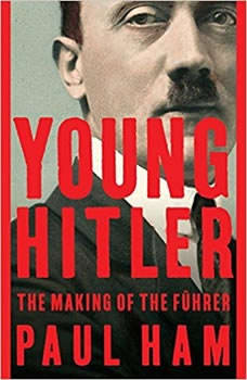 Young Hitler: The Making of the Fuhrer, Paul Ham