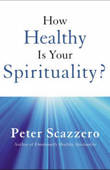 How Healthy is Your Spirituality?, Peter Scazzero