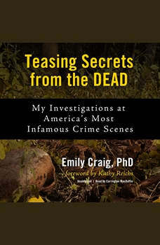 Teasing Secrets from the Dead: My Investigations at America's Most Infamous Crime Scenes, Emily Craig
