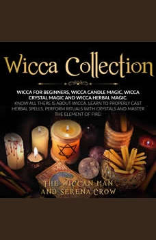 Wicca Collection: Wicca for Beginners,Wicca Crystal Magic, Wicca Herbal Magic and Wicca Candle Magic. Know All There Is about Wicca. Learn to Properly Cast Herbal Spells, Perform Rituals with Crystals and Master the Element of Fire!, The Wiccan Man