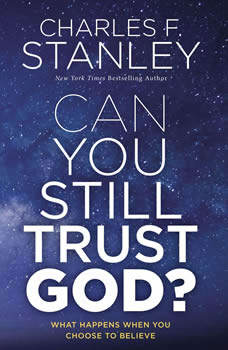 Can You Still Trust God?: What Happens When You Choose to Believe, Charles F. Stanley