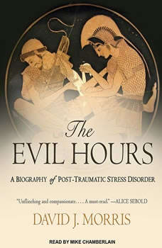 The Evil Hours: A Biography of Post-traumatic Stress Disorder A Biography of Post-traumatic Stress Disorder, David J. Morris