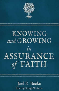 Knowing and Growing in Assurance of Faith, Joel R. Beeke