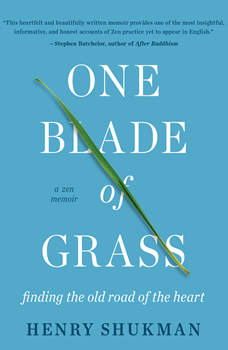 One Blade of Grass: Finding the Old Road of the Heart, a Zen Memoir, Henry Shukman