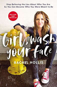 Girl, Wash Your Face: Stop Believing the Lies About Who You Are so You Can Become Who You Were Meant to Be Stop Believing the Lies About Who You Are so You Can Become Who You Were Meant to Be, Rachel Hollis