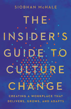 The Insider's Guide to Culture Change: Creating a Workplace That Delivers, Grows, and Adapts, Siobhan McHale