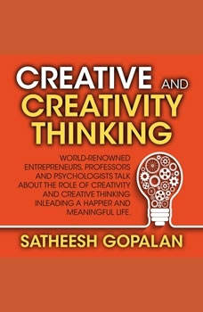Creativity and Creative Thinking: World-Renowned Entrepreneurs, Professors and Psychologists Share Their Thoughts on Emotional Intelligence, Satheesh Gopalan