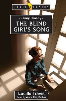 Fanny Crosby: The Blind Girl's Song The Blind Girl's Song, Lucille Travis