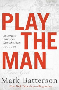 Play the Man: Becoming the Man God Created You to Be Becoming the Man God Created You to Be, Mark Batterson