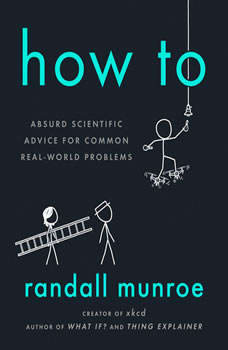 How To: Absurd Scientific Advice for Common Real-World Problems Absurd Scientific Advice for Common Real-World Problems, Randall Munroe