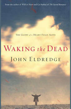 Waking the Dead: The Glory of a Heart Fully Alive The Glory of a Heart Fully Alive, John Eldredge