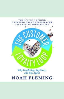 The Customer Loyalty Loop: The Science Behind Creating Great Experiences and Lasting Impressions, Noah Fleming