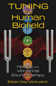 Tuning the Human Biofield: Healing with Vibrational Sound Therapy Healing with Vibrational Sound Therapy, Eileen Day McKusick