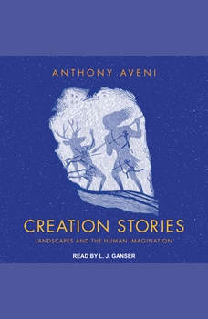 Creation Stories: Landscapes and the Human Imagination, Anthony Aveni