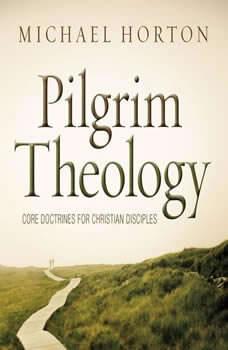 Pilgrim Theology: Core Doctrines for Christian Disciples Core Doctrines for Christian Disciples, Michael Horton