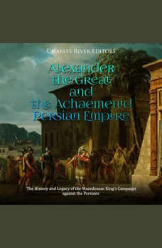 Alexander the Great and the Achaemenid Persian Empire: The History and Legacy of the Macedonian King's Campaign against the Persians, Charles River Editors