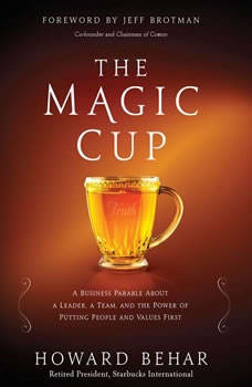 The Magic Cup: A Business Parable About a Leader, a Team, and the Power of Putting People and Values First A Business Parable About a Leader, a Team, and the Power of Putting People and Values First, Howard Behar
