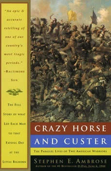 Crazy Horse and Custer: The Parallel Lives of Two American Warriors, Stephen E. Ambrose