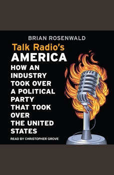 Talk Radio's America: How an Industry Took Over a Political Party That Took Over the United States, Brian Rosenwald