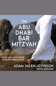The Abu Dhabi Bar Mitzvah: Fear and Love in the Modern Middle East Fear and Love in the Modern Middle East, Adam Valen Levinson