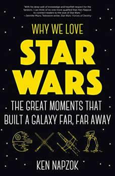 Why We Love Star Wars: The Great Moments That Built A Galaxy Far, Far Away, Ken Napzok