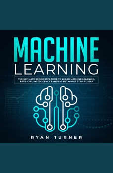 Machine Learning The Ultimate Beginner's Guide to Learn Machine Learning, Artificial Intelligence & Neural Networks Step by Step, Ryan Turner