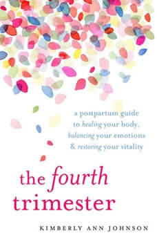 The Fourth Trimester: A Postpartum Guide to Healing Your Body, Balancing Your Emotions, and Restoring Your Vitality, Kimberly Ann Johnson