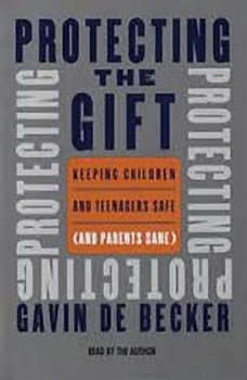 Protecting the Gift: Keeping Children and Teenagers Safe (and Parents Sane), Gavin De Becker
