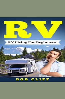 RV:RV Living For Beginners: A Practical Guide To Live Happy and Stress Free In Your Motorhome Full Time, Bob Cliff