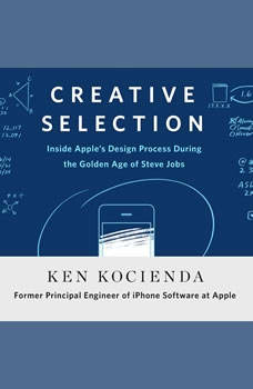 Creative Selection: Inside Apple's Design Process During the Golden Age of Steve Jobs, Ken Kocienda