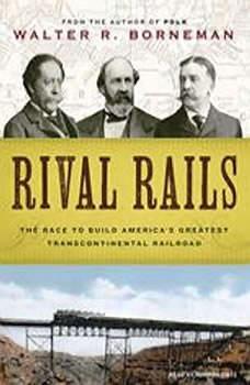 Rival Rails: The Race to Build America's Greatest Transcontinental Railroad, Walter R. Borneman