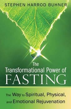 The Transformational Power of Fasting: The Way to Spiritual, Physical, and Emotional Rejuvenation, Stephen Harrod Buhner