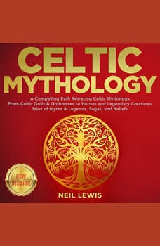CELTIC MYTHOLOGY: A Compelling Path Retracing Celtic Mythology. From Celtic Gods & Goddesses to Heroes and Legendary Creatures. Tales of Myths & Legends, Sagas, and Beliefs. NEW VERSION, NEIL LEWIS