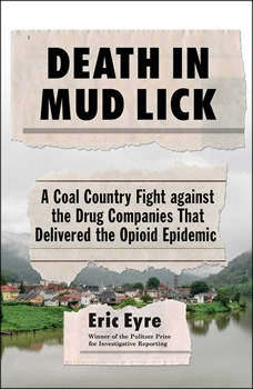 Death in Mud Lick: A Coal Country Fight Against the Drug Companies that Delivered the Opioid Epidemic, Eric Eyre