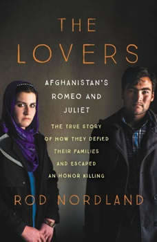 The Lovers: Afghanistan's Romeo and Juliet, the True Story of How They Defied Their Families and Escaped an Honor Killing, Rod Nordland