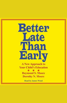 Better Late Than Early: A New Approach to Your Child's Education, Dorothy N. Moore