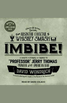 Imbibe! Updated and Revised Edition: From Absinthe Cocktail to Whiskey Smash, a Salute in Stories and Drinks to Professor Jerry Thomas, Pioneer of the American Bar, David Wondrich