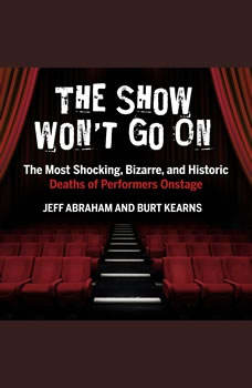 The Show Won't Go On: The Most Shocking, Bizarre, and Historic Deaths of Performers Onstage, Jeff Abraham