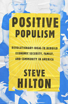 Positive Populism: Revolutionary Ideas to Rebuild Economic Security, Family, and Community in  America, Steve Hilton