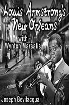 Louis Armstrongs New Orleans, with Wynton Marsalis: A Joe Bev Musical Sound Portrait A Joe Bev Musical Sound Portrait, Joe Bevilacqua