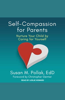 Self-Compassion for Parents: Nurture Your Child by Caring for Yourself, EdD Pollak
